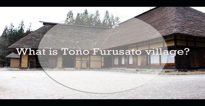 What is Tono Furusato village? You can see the landscape of old Tono!